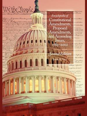 Encyclopedia of Constitutional Amendments, Proposed Amendments, and Amending Issues, 1789-2002, 2nd Edition by John R. Vile