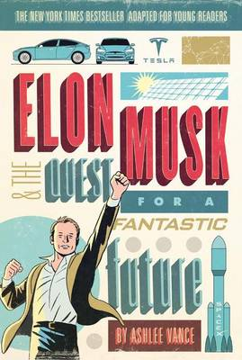 Elon Musk and the Quest for a Fantastic Future Young Reader's Edition by Ashlee Vance