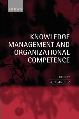 Knowledge Management and Organizational Competence by Ron Sanchez