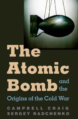 The Atomic Bomb and the Origins of the Cold War by Campbell Craig