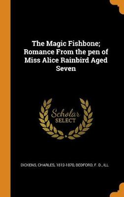 The The Magic Fishbone; Romance from the Pen of Miss Alice Rainbird Aged Seven by Charles Dickens