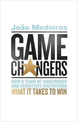 Game Changers: How a Team of Underdogs and Scientists Discovered What it Takes to Win by Joao Medeiros