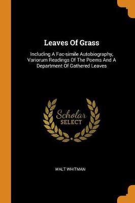 Leaves of Grass: Including a Fac-Simile Autobiography, Variorum Readings of the Poems and a Department of Gathered Leaves book