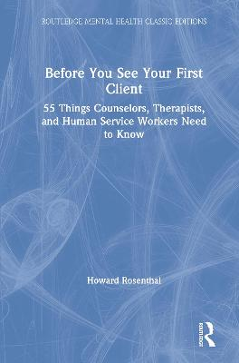 Before You See Your First Client: 55 Things Counselors, Therapists, and Human Service Workers Need to Know book