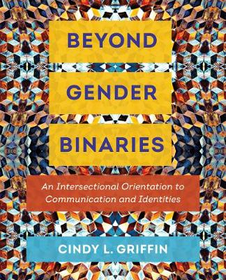Beyond Gender Binaries: An Intersectional Orientation to Communication and Identities by Cindy L. Griffin