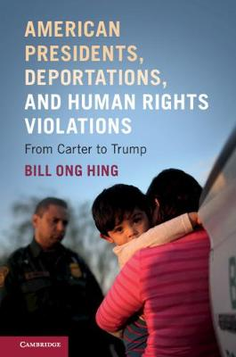 American Presidents, Deportations, and Human Rights Violations: From Carter to Trump by Bill Ong Hing