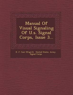 Manual of Visual Signaling of U.S. Signal Corps, Issue 3... by D J Carr ((Capt ))