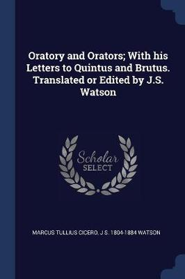 Oratory and Orators; With His Letters to Quintus and Brutus. Translated or Edited by J.S. Watson by Marcus Tullius Cicero