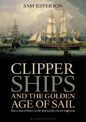 Clipper Ships and the Golden Age of Sail by Sam Jefferson