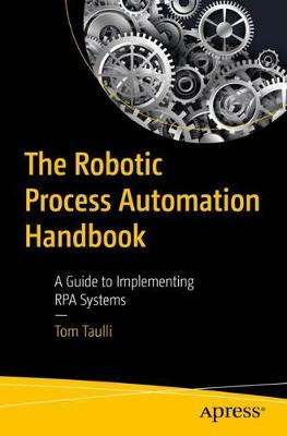 The Robotic Process Automation Handbook: A Guide to Implementing RPA Systems by Tom Taulli