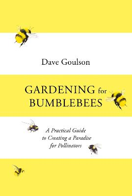 Gardening for Bumblebees: A Practical Guide to Creating a Paradise for Pollinators by Dave Goulson