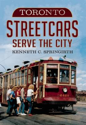 Toronto Streetcars Serve the City by Kenneth C. Springirth