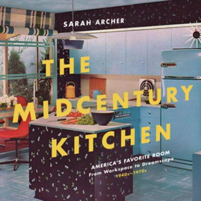 The Midcentury Kitchen: America's Favorite Room, from Workspace to Dreamscape, 1940s-1970s by Sarah Archer