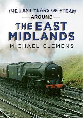 The Last Years of Steam Around the East Midlands by Michael Clemens