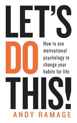 Let's Do This!: How to use motivational psychology to change your habits for life by Andy Ramage