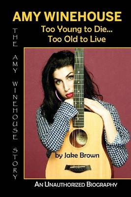 Amy Winehouse - Too Young to Die...Too Old to Live by Jake Brown