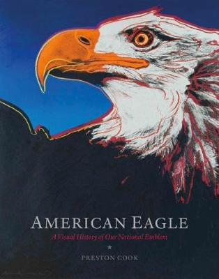 American Eagle: A Visual History of Our National Emblem by Preston Cook