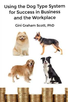 Using the Dog Type System for Success in Business and the Workplace by Gini Graham Scott