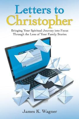 Letters to Christopher: Bringing Your Spiritual Journey into Focus Through the Lens of Your Family Stories by James K Wagner