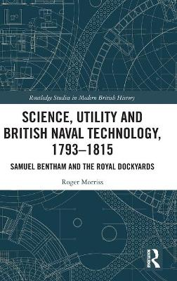 Science, Utility and British Naval Technology, 1793-1815: Samuel Bentham and the Royal Dockyards by Roger Morriss