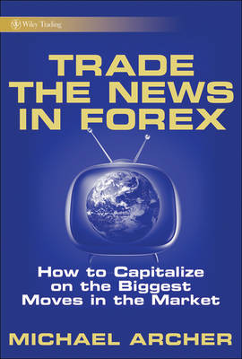 Trade the News in Forex: How to Capitalize on the Biggest Moves in the Market book