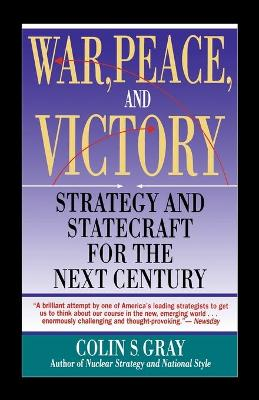 WAR, PEACE AND VICTORY: STRATEGY AND STATECRAFT FOR THE NEXT CENTURY by Colin S. Gray