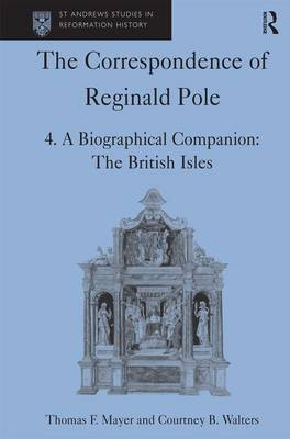 The Correspondence of Reginald Pole A Biographical Companion: The British Isles Volume 4 by Thomas F. Mayer