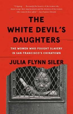 The White Devil's Daughters: The Women Who Fought Slavery in San Francisco's Chinatown by Julia Flynn Siler