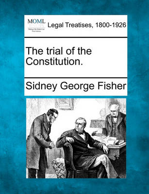 The Trial of the Constitution. by Sidney George Fisher