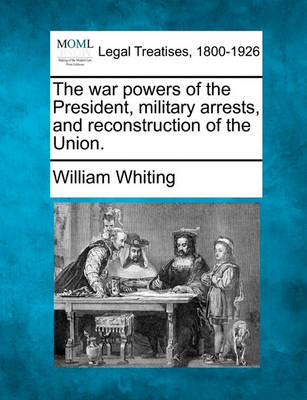 The War Powers of the President, Military Arrests, and Reconstruction of the Union. by Dr William Whiting