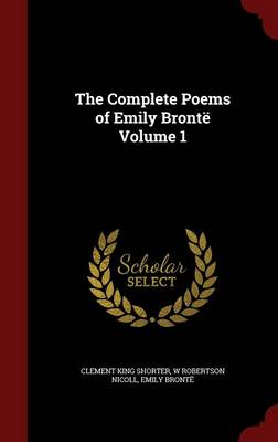 The Complete Poems of Emily Bronte Volume 1 by Emily Bronte