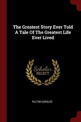 The Greatest Story Ever Told a Tale of the Greatest Life Ever Lived by Fulton Oursler
