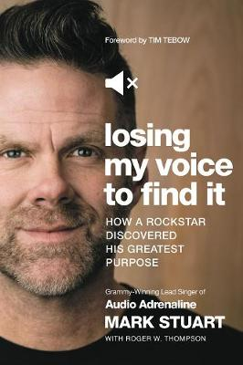 Losing My Voice to Find It: How a Rockstar Discovered His Greatest Purpose by Mark Stuart