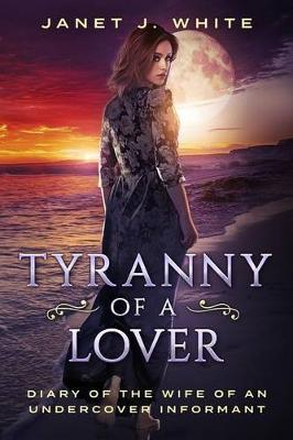 Tyranny of a Lover...Diary of the Wife of an Undercover Informant by MS Janet J White