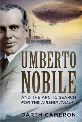Umberto Nobile and the Arctic Search for the Airship Italia by Garth Cameron