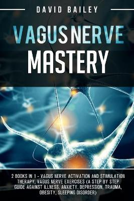 Vagus Nerve Mastery: 2 books in 1: Vagus nerve activation and stimulation therapy + Vagus nerve exercises (A step by step guide against illness, anxiety, depression, trauma, obesity, sleeping disorder) book