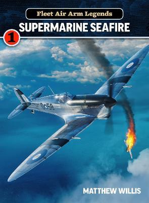 Fleet Air Arm Legends: Supermarine Seafire by Matthew Willis