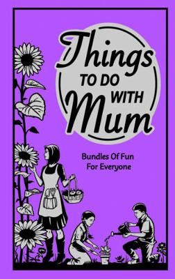 Things To Do With Mum: Bundles of Fun for Everyone by Alison Maloney