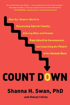 Count Down: How Our Modern World Is Threatening Sperm Counts, Altering Male and Female Reproductive Development, and Imperiling the Future of the Human Race by Shanna H. Swan