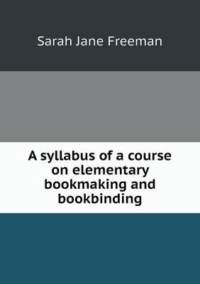 A Syllabus of a Course on Elementary Bookmaking and Bookbinding by Sarah Jane Freeman