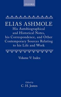 Elias Ashmole: His Autobiographical and Historical Notes, his Correspondence, and Other Contemporary Sources Relating to his Life and Work, Vol. 5: Index by Elias Ashmole