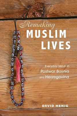 Remaking Muslim Lives: Everyday Islam in Postwar Bosnia and Herzegovina by David Henig