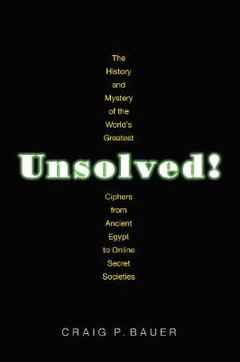 Unsolved!: The History and Mystery of the World's Greatest Ciphers from Ancient Egypt to Online Secret Societies by Craig P. Bauer