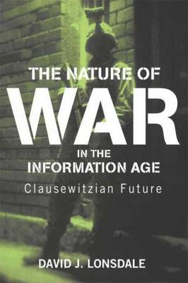 The Nature of War in the Information Age by David J. Lonsdale