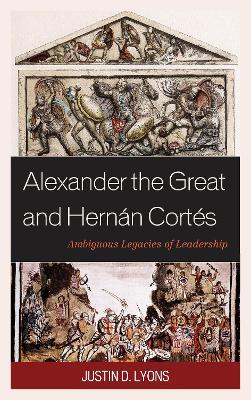 Alexander the Great and Hernan Cortes: Ambiguous Legacies of Leadership book