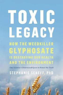 Toxic Legacy: How the Weedkiller Glyphosate Is Destroying Our Health and the Environment by Stephanie Seneff