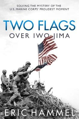 Two Flags Over Iwo Jima: Solving the Mystery of the U.S. Marine Corps' Proudest Moment by Eric Hammel