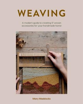 Weaving: A modern guide to creating 17 woven accessories for your handmade home by Mary Maddocks