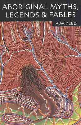 Aboriginal Myths, Legends & Fables by A. W. Reed