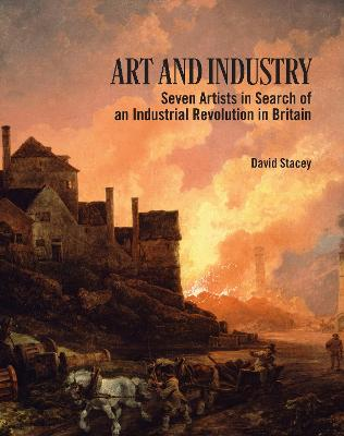 Art and Industry: Seven Artists in search of an Industrial Revolution in Britain (1780-1830) by David Stacey